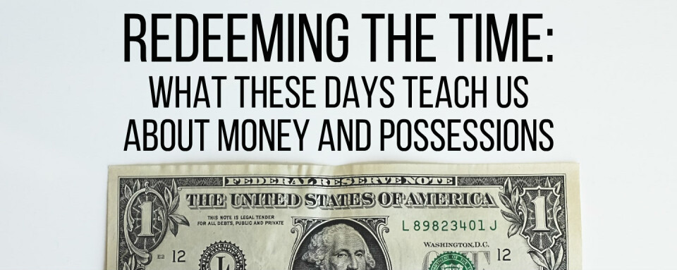 Redeeming the Time: What These Days Teach Us About Money and Possessions